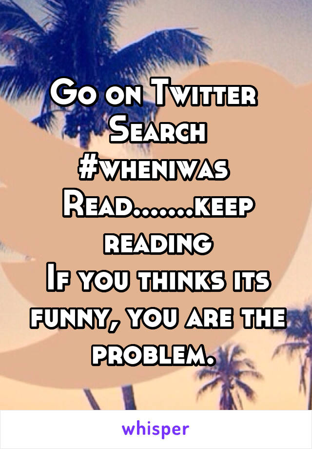 Go on Twitter  Search #wheniwas  Read.......keep reading If you thinks its funny, you are the problem.