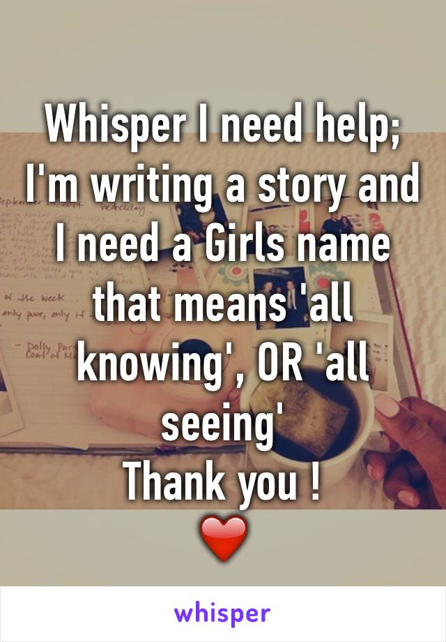 Whisper I need help; I'm writing a story and I need a Girls name that means 'all knowing', OR 'all seeing'  Thank you !  ❤️