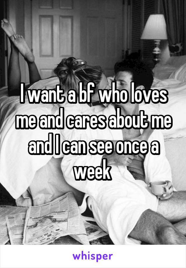 I want a bf who loves me and cares about me and I can see once a week