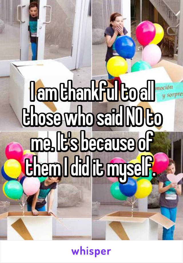 I am thankful to all those who said NO to me. It's because of them I did it myself.