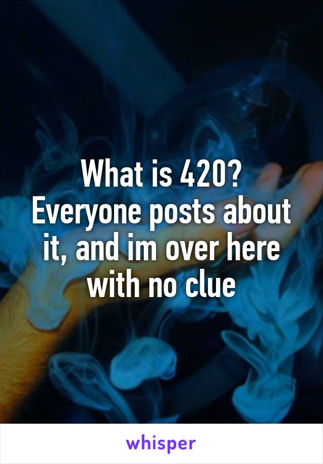 What is 420? Everyone posts about it, and im over here with no clue