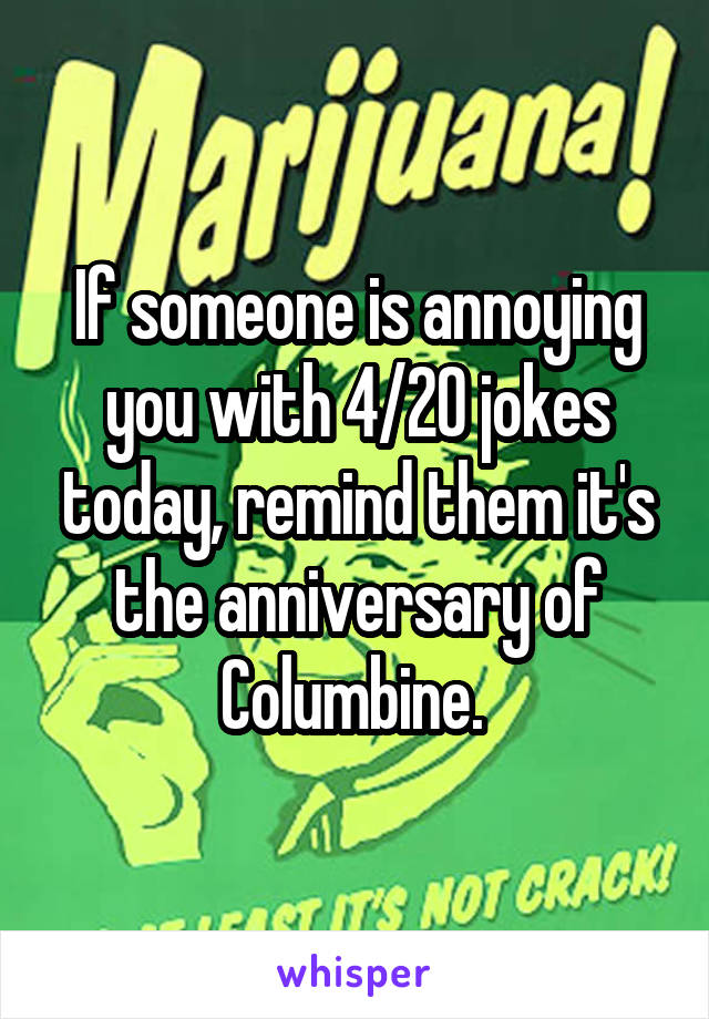 If someone is annoying you with 4/20 jokes today, remind them it's the anniversary of Columbine.