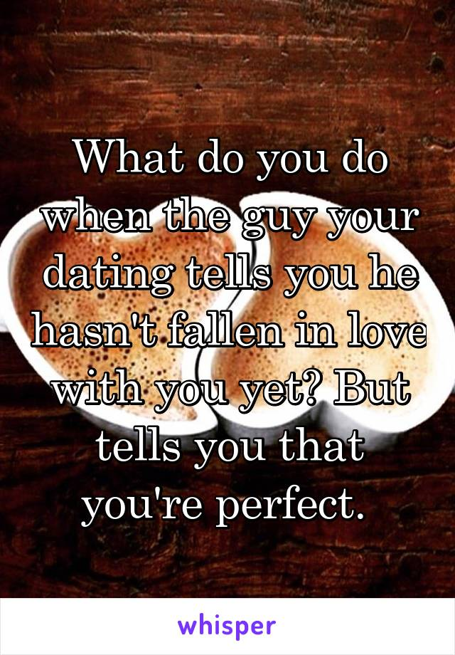 What do you do when the guy your dating tells you he hasn't fallen in love with you yet? But tells you that you're perfect.