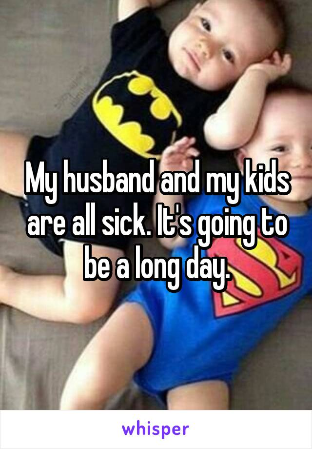 My husband and my kids are all sick. It's going to be a long day.