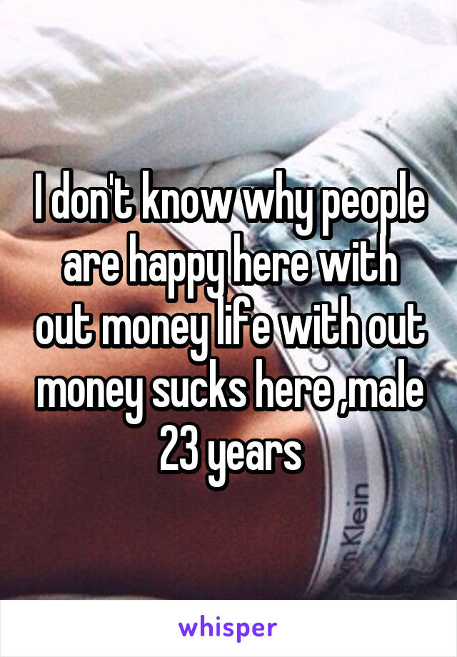 I don't know why people are happy here with out money life with out money sucks here ,male 23 years
