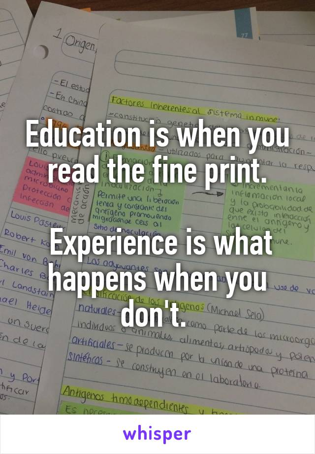 Education is when you read the fine print.   Experience is what happens when you don't.