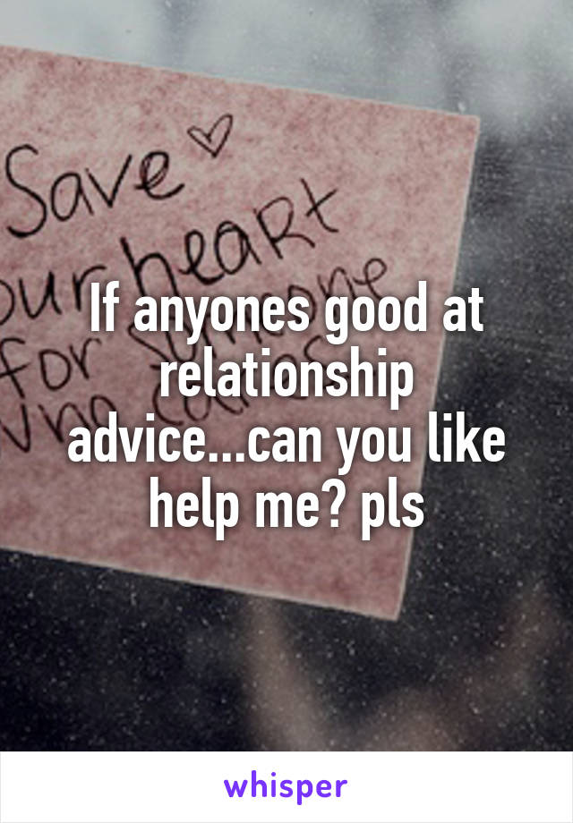 If anyones good at relationship advice...can you like help me? pls