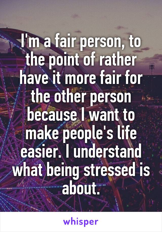I'm a fair person, to the point of rather have it more fair for the other person because I want to make people's life easier. I understand what being stressed is about.