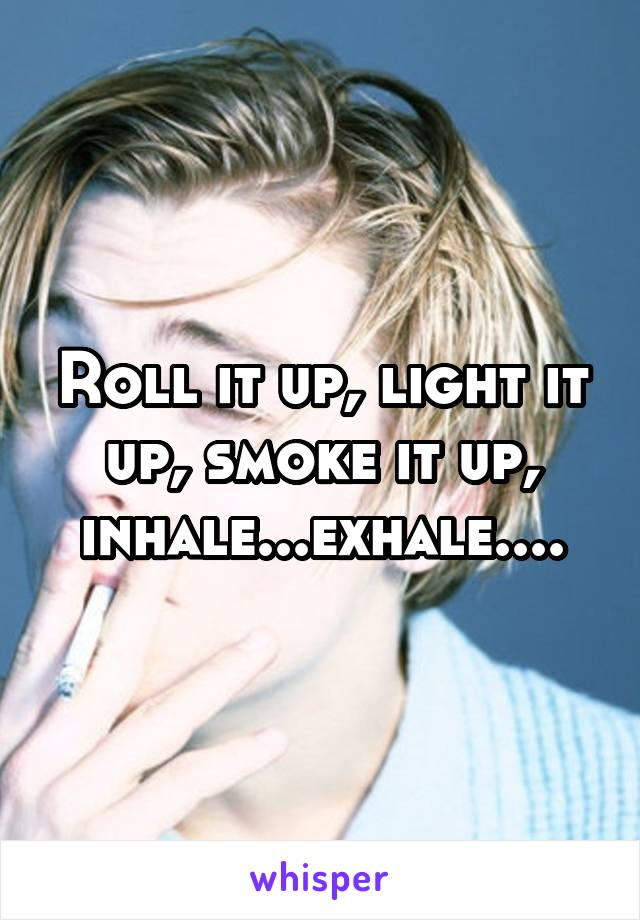 Roll it up, light it up, smoke it up, inhale...exhale....