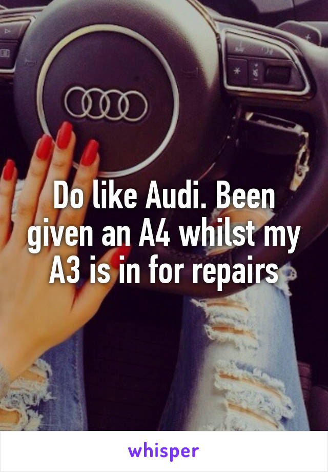 Do like Audi. Been given an A4 whilst my A3 is in for repairs