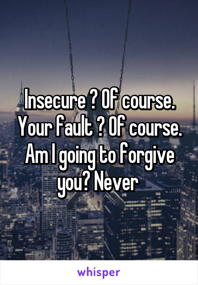 Insecure ? Of course. Your fault ? Of course. Am I going to forgive you? Never