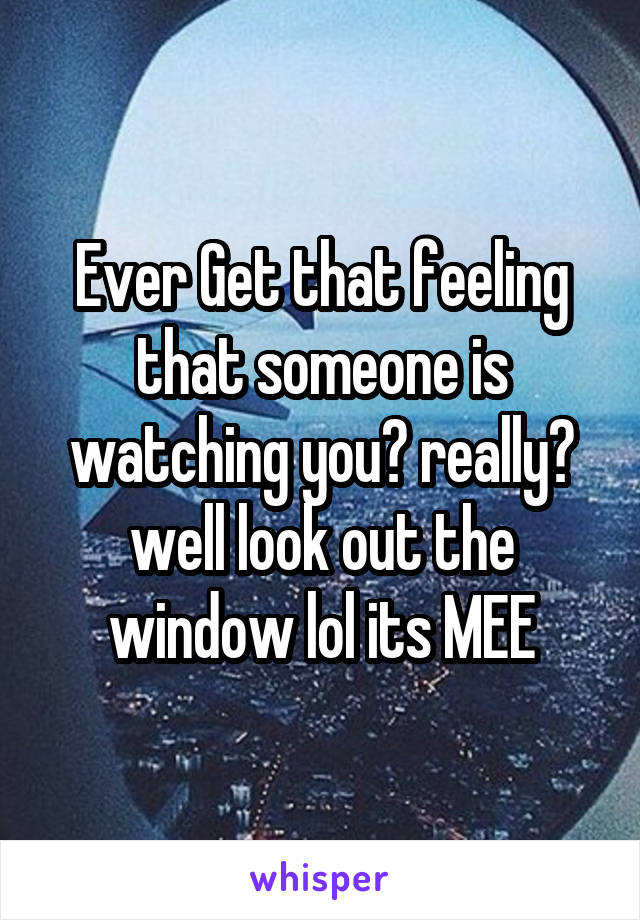 Ever Get that feeling that someone is watching you? really? well look out the window lol its MEE