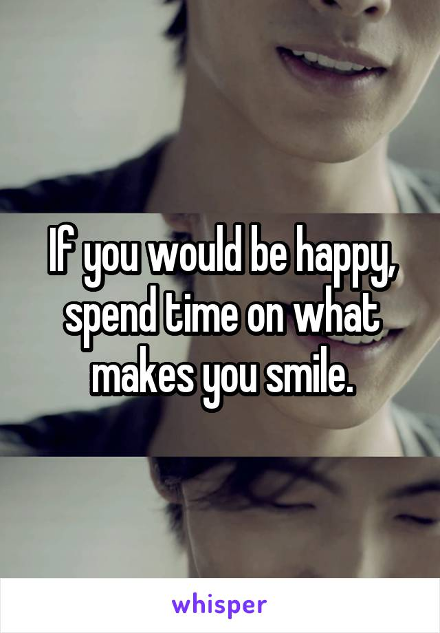 If you would be happy, spend time on what makes you smile.