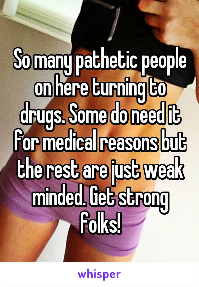 So many pathetic people on here turning to drugs. Some do need it for medical reasons but the rest are just weak minded. Get strong folks!