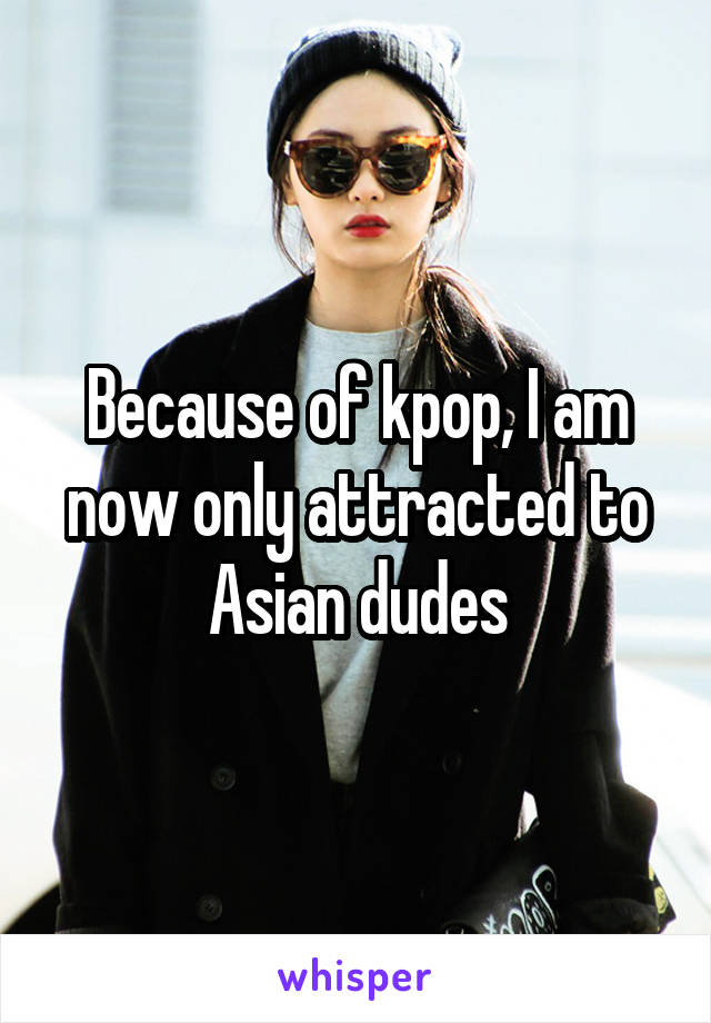Because of kpop, I am now only attracted to Asian dudes