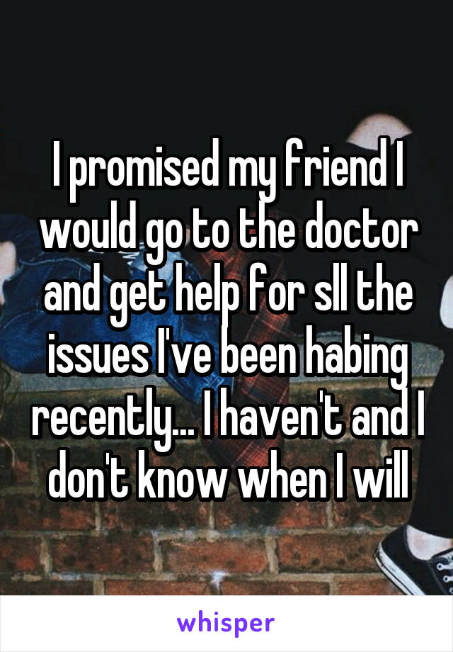 I promised my friend I would go to the doctor and get help for sll the issues I've been habing recently... I haven't and I don't know when I will