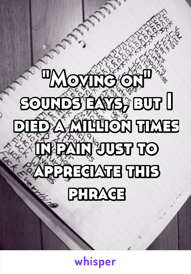 """""""Moving on"""" sounds eays, but I died a million times in pain just to appreciate this phrace"""