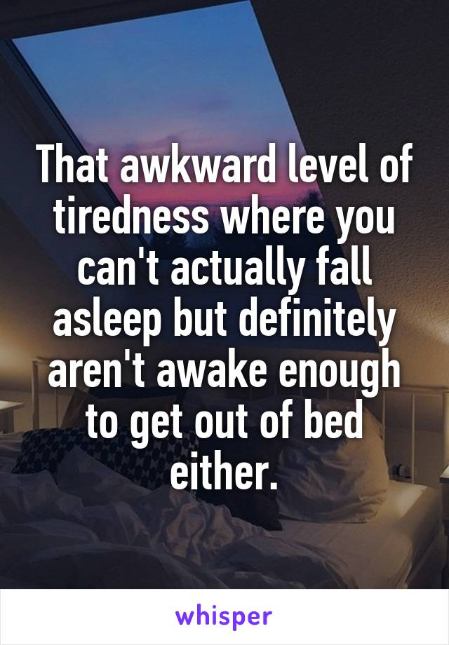 That awkward level of tiredness where you can't actually fall asleep but definitely aren't awake enough to get out of bed either.