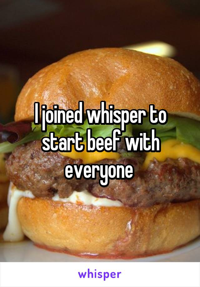 I joined whisper to start beef with everyone