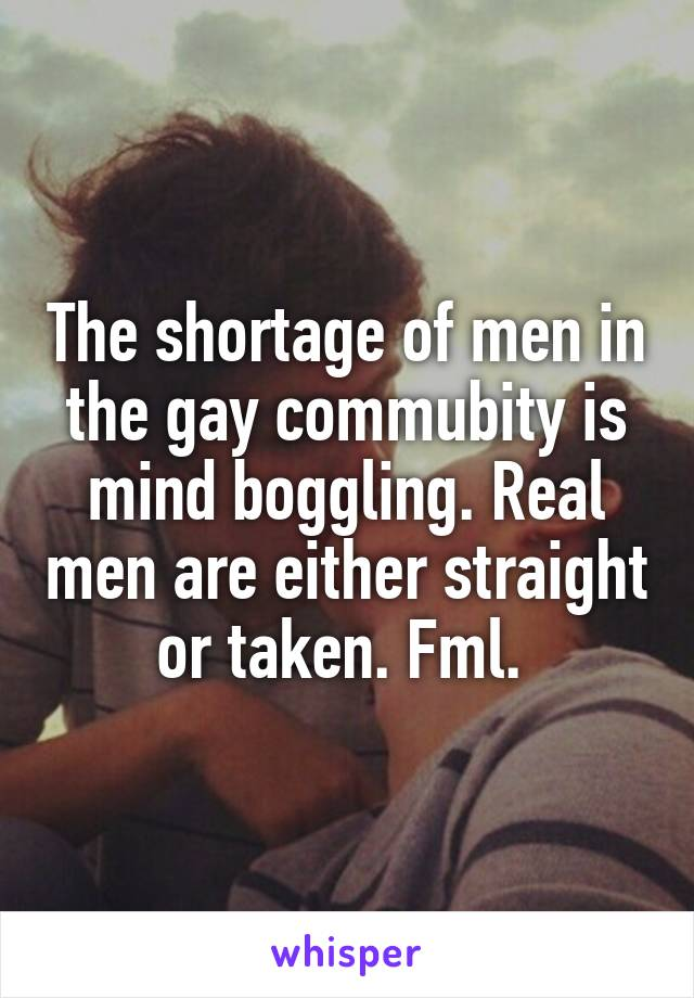 The shortage of men in the gay commubity is mind boggling. Real men are either straight or taken. Fml.