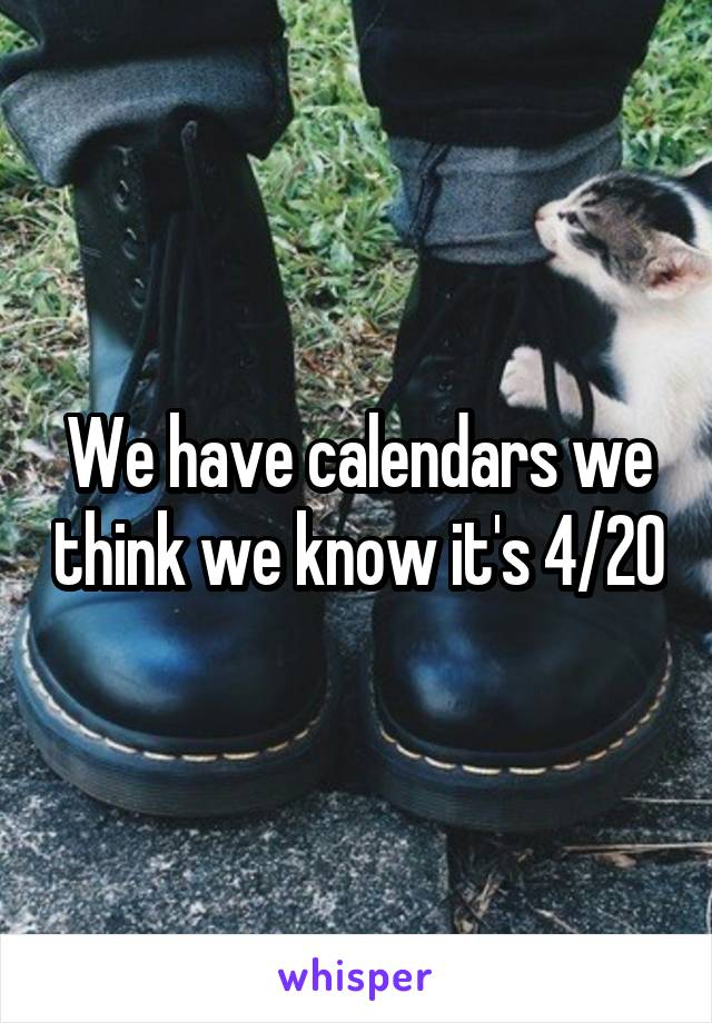 We have calendars we think we know it's 4/20