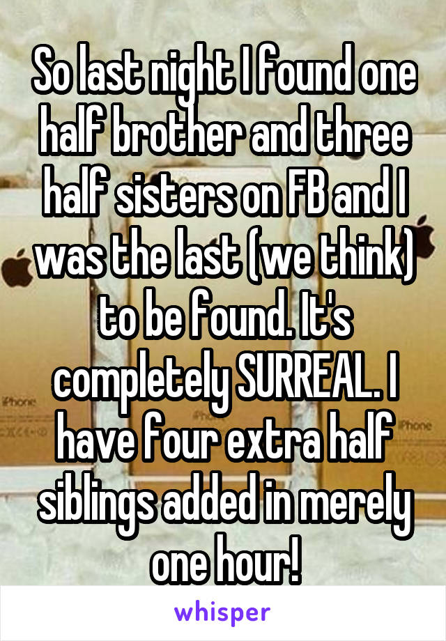 So last night I found one half brother and three half sisters on FB and I was the last (we think) to be found. It's completely SURREAL. I have four extra half siblings added in merely one hour!