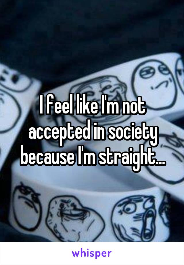 I feel like I'm not accepted in society because I'm straight...