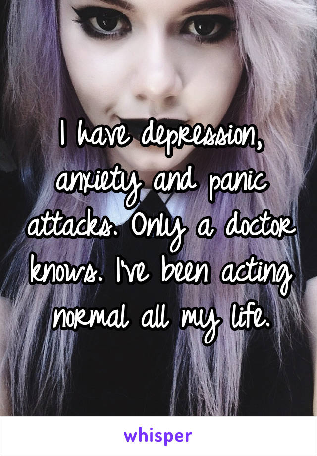 I have depression, anxiety and panic attacks. Only a doctor knows. I've been acting normal all my life.