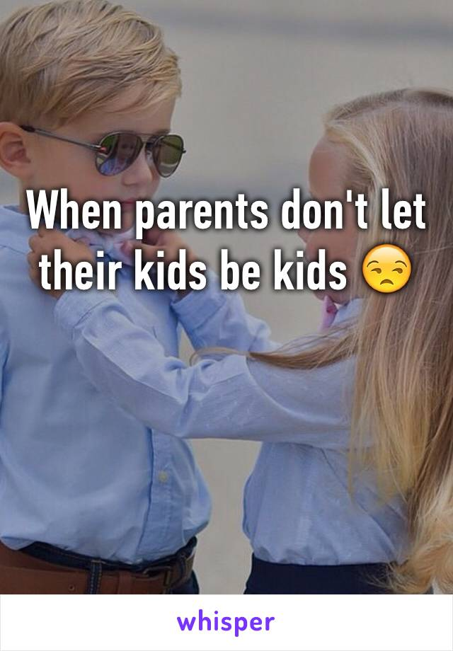 When parents don't let their kids be kids 😒