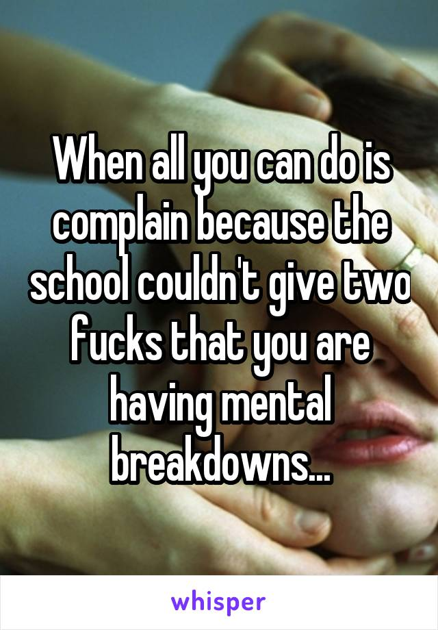 When all you can do is complain because the school couldn't give two fucks that you are having mental breakdowns...