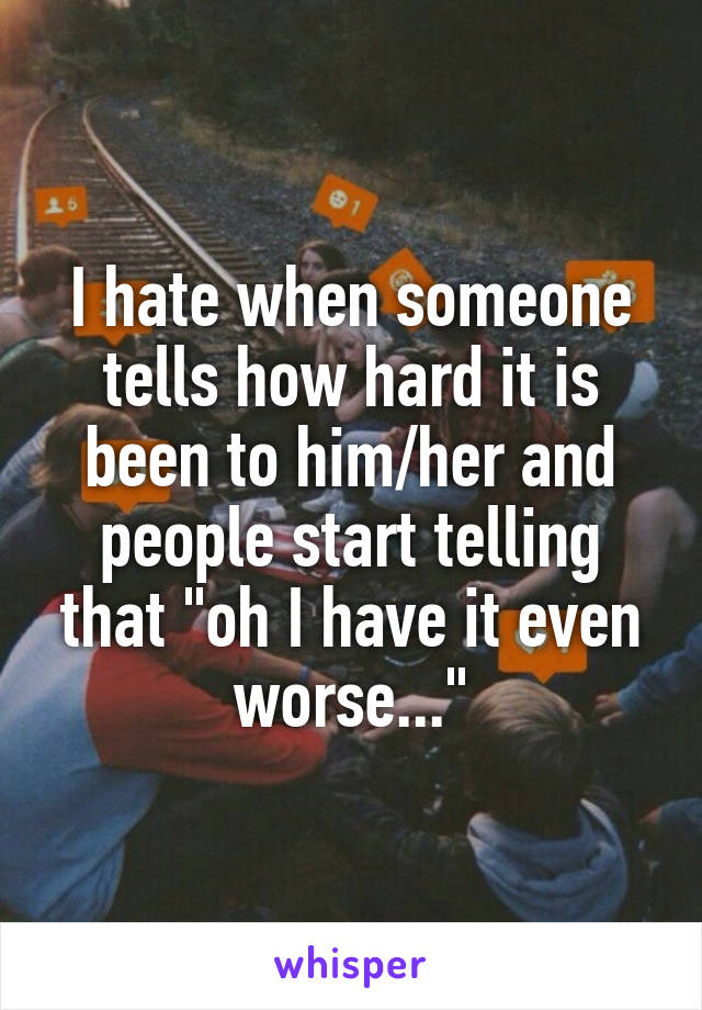 """I hate when someone tells how hard it is been to him/her and people start telling that """"oh I have it even worse..."""""""
