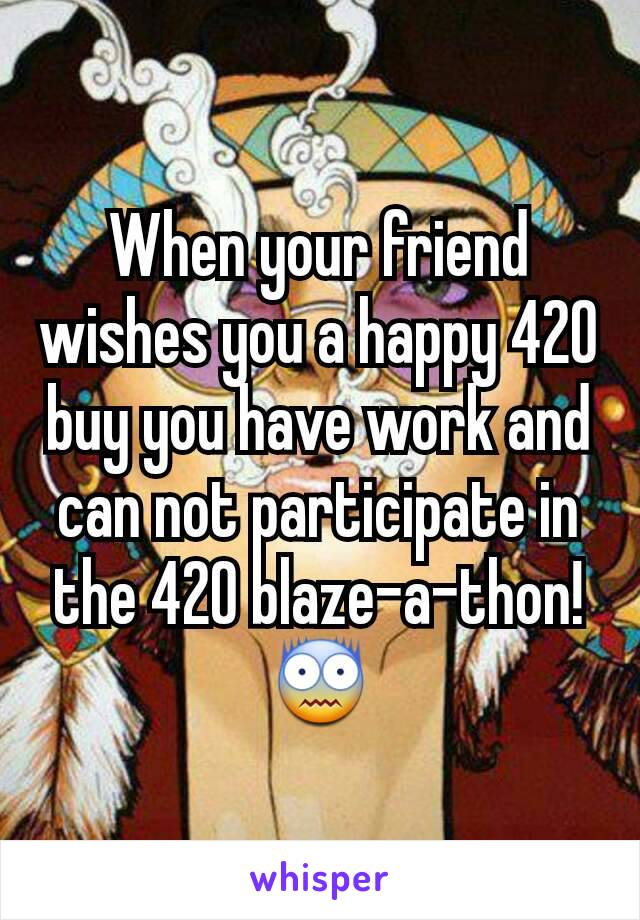 When your friend wishes you a happy 420 buy you have work and can not participate in the 420 blaze-a-thon! 😨