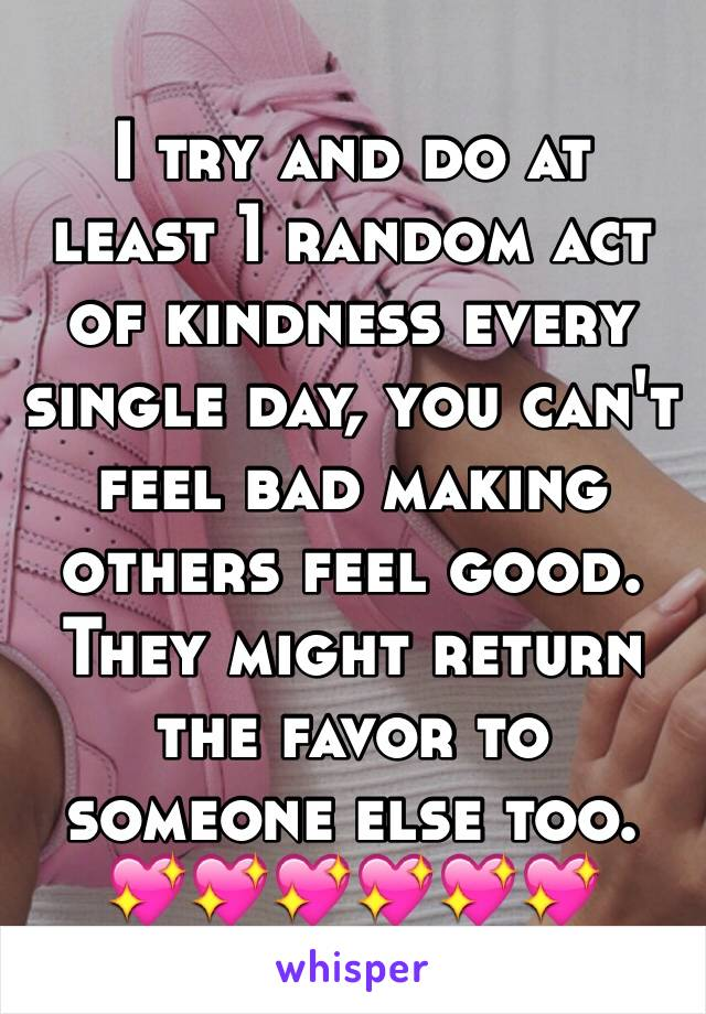 I try and do at least 1 random act of kindness every single day, you can't feel bad making others feel good. They might return the favor to someone else too. 💖💖💖💖💖💖