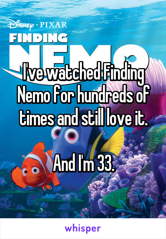 I've watched Finding Nemo for hundreds of times and still love it.  And I'm 33.