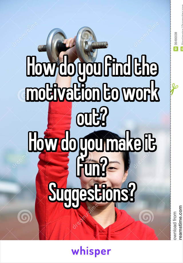 How do you find the motivation to work out? How do you make it fun? Suggestions?