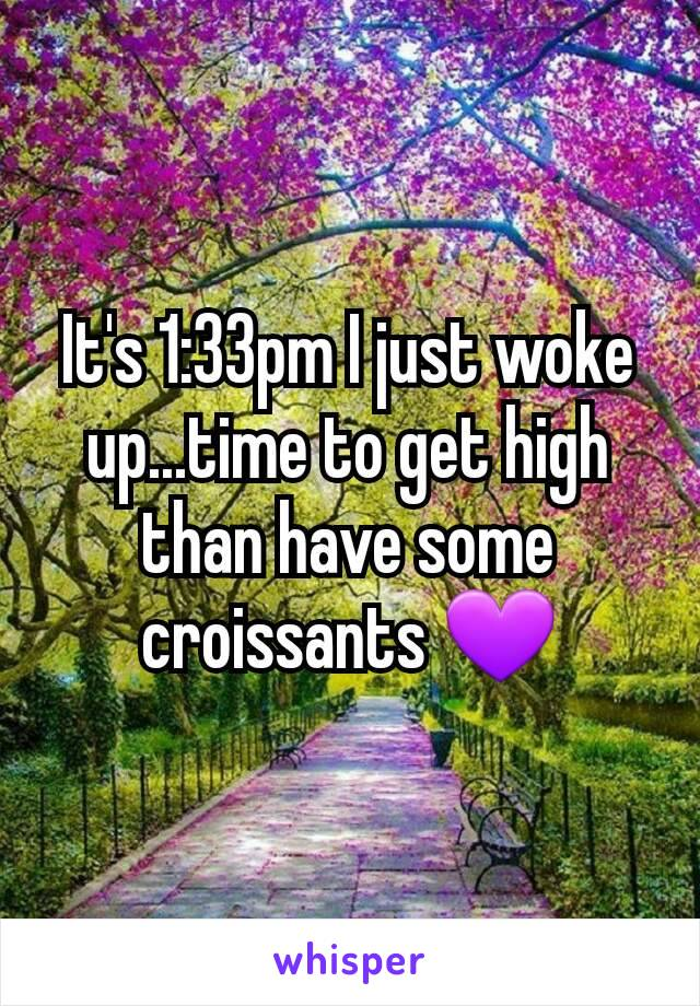 It's 1:33pm I just woke up...time to get high than have some croissants 💜