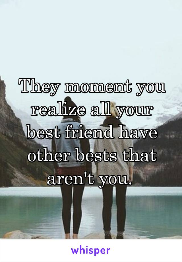 They moment you realize all your best friend have other bests that aren't you.