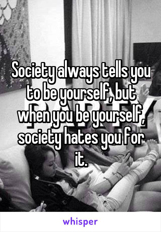 Society always tells you to be yourself, but when you be yourself, society hates you for it.