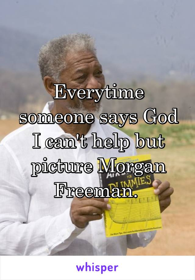 Everytime someone says God I can't help but picture Morgan Freeman.