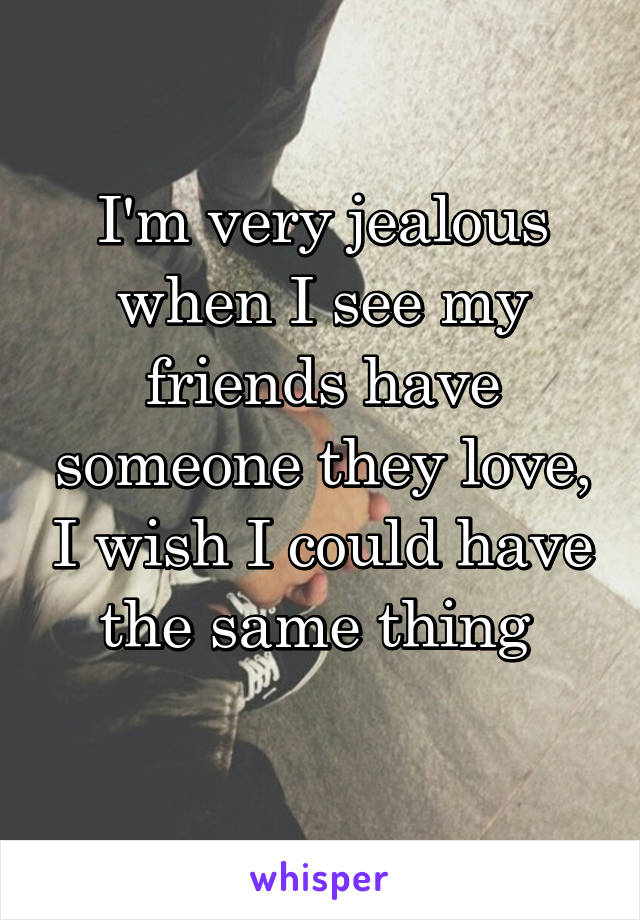 I'm very jealous when I see my friends have someone they love, I wish I could have the same thing