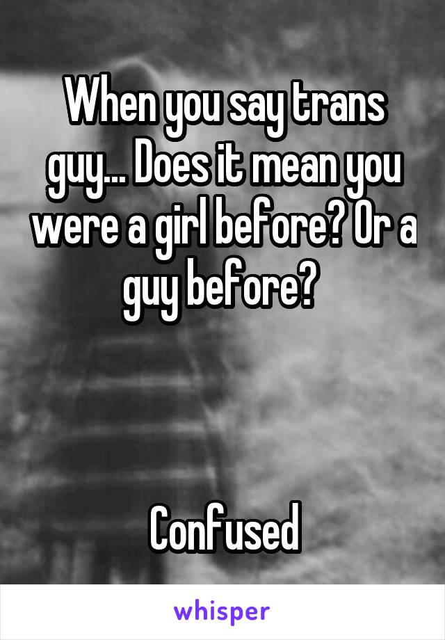 When you say trans guy... Does it mean you were a girl before? Or a guy before?     Confused