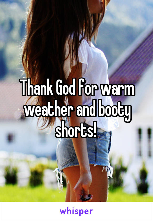 Thank God for warm weather and booty shorts!