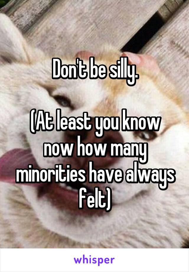 Don't be silly.  (At least you know now how many minorities have always felt)