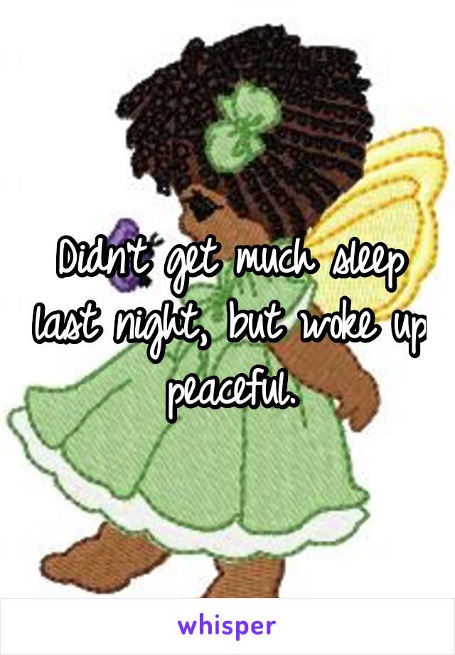 Didn't get much sleep last night, but woke up peaceful.