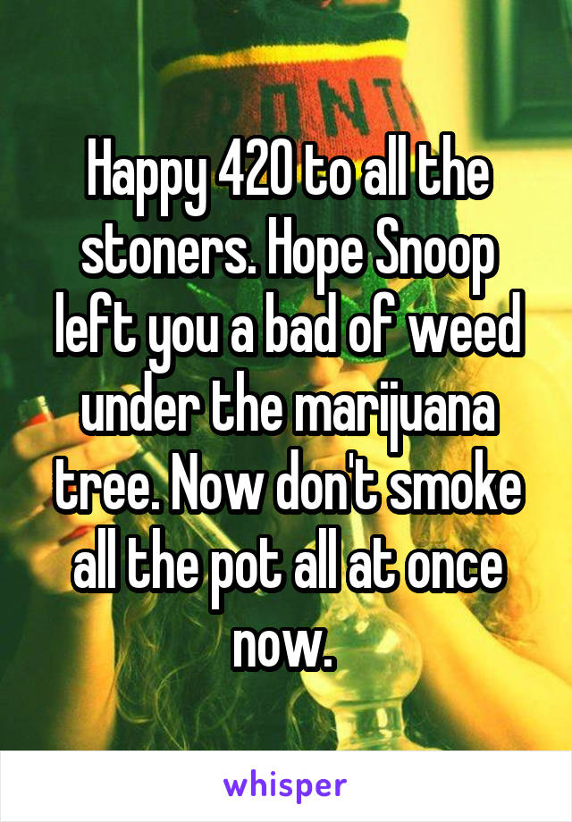 Happy 420 to all the stoners. Hope Snoop left you a bad of weed under the marijuana tree. Now don't smoke all the pot all at once now.