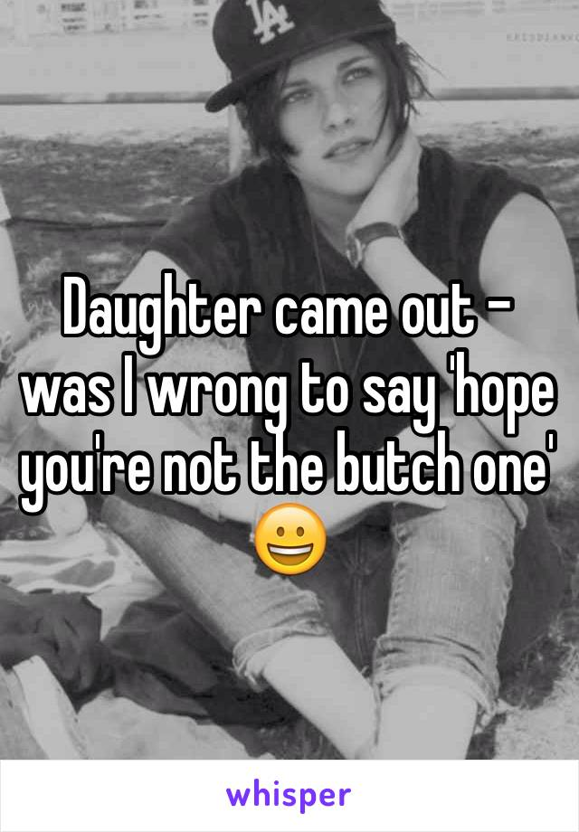 Daughter came out - was I wrong to say 'hope you're not the butch one' 😀