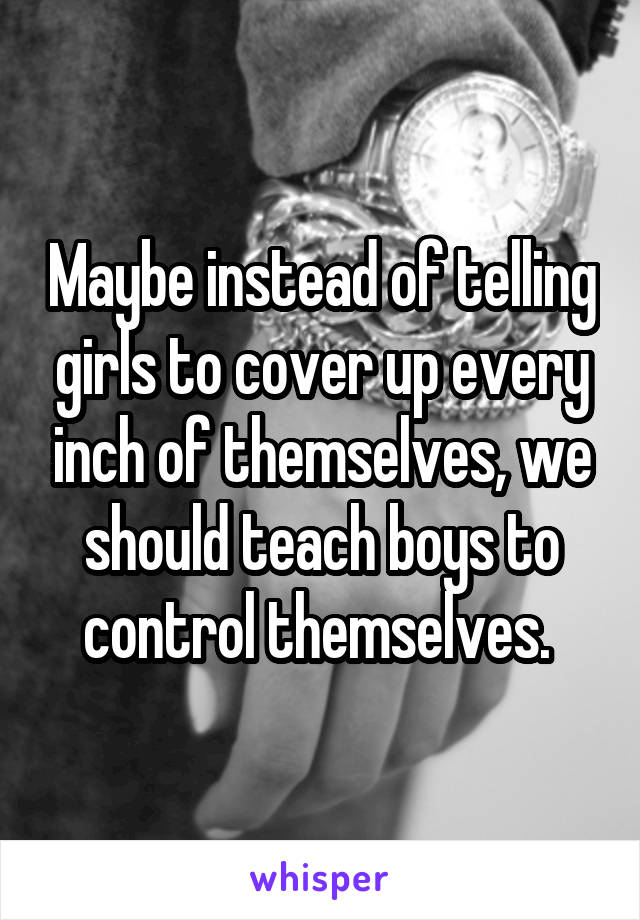 Maybe instead of telling girls to cover up every inch of themselves, we should teach boys to control themselves.