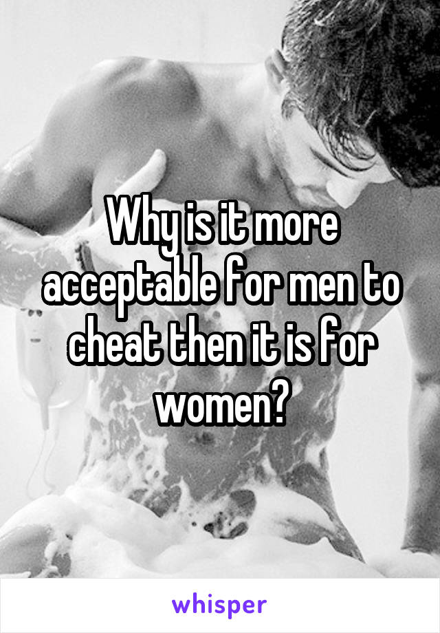 Why is it more acceptable for men to cheat then it is for women?