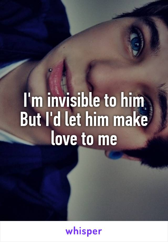 I'm invisible to him But I'd let him make love to me