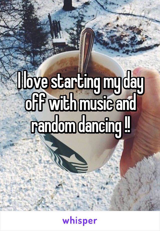 I love starting my day off with music and random dancing !!